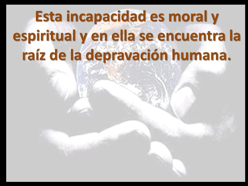 Esta incapacidad es moral y espiritual y en ella se encuentra la raíz de la depravación humana.
