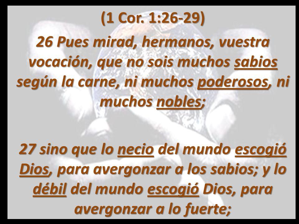 28 y lo vil del mundo y lo menospreciado escogió Dios, y lo que no es, para deshacer lo que es, 29 a fin de que nadie se jacte en su presencia.