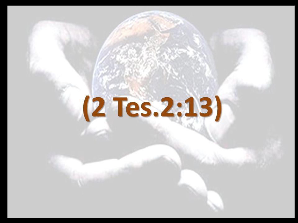 Pero nosotros debemos dar siempre gracias a Dios respecto a vosotros, hermanos amados por el Señor, de que Dios os haya escogido desde el principio para salvación, mediante la santificación por el Espíritu y la fe en la verdad…