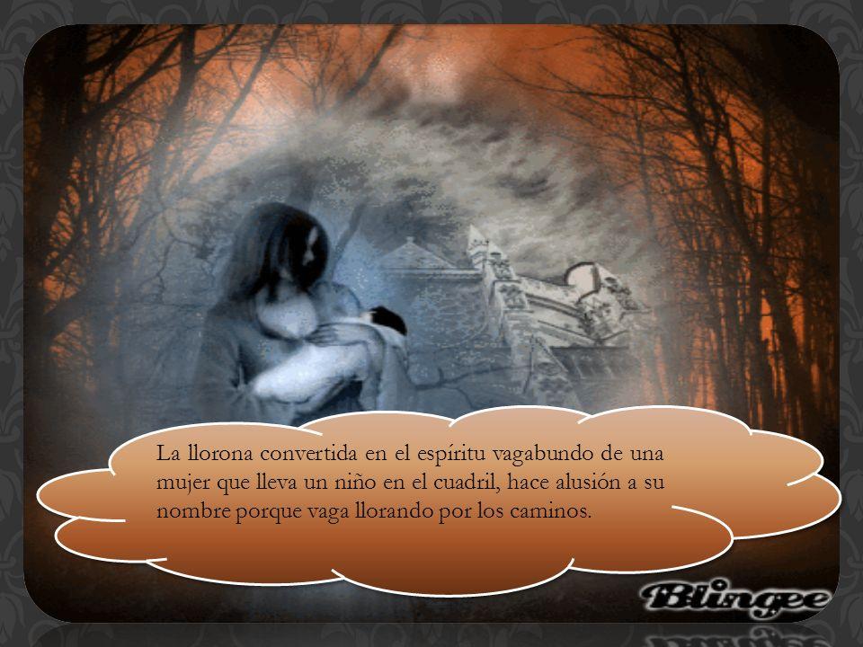 La llorona convertida en el espíritu vagabundo de una mujer que lleva un niño en el cuadril, hace alusión a su nombre porque vaga llorando por los caminos.