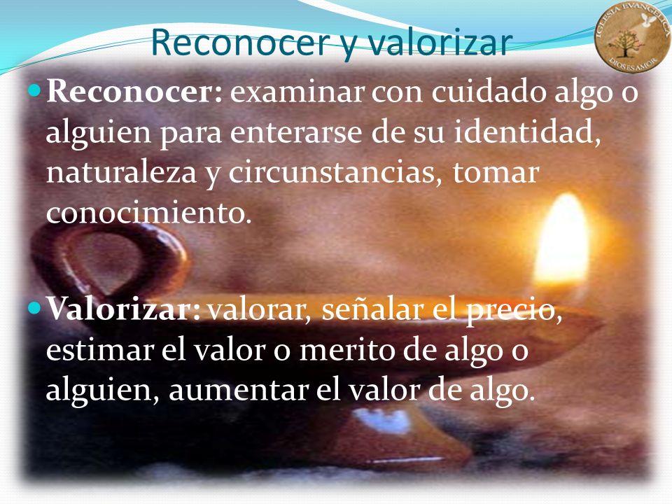 Reconocer y valorizar Reconocer: examinar con cuidado algo o alguien para enterarse de su identidad, naturaleza y circunstancias, tomar conocimiento.