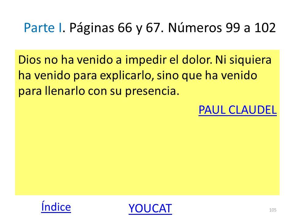 Parte I. Páginas 66 y 67. Números 99 a 102 Dios no ha venido a impedir el dolor. Ni siquiera ha venido para explicarlo, sino que ha venido para llenar