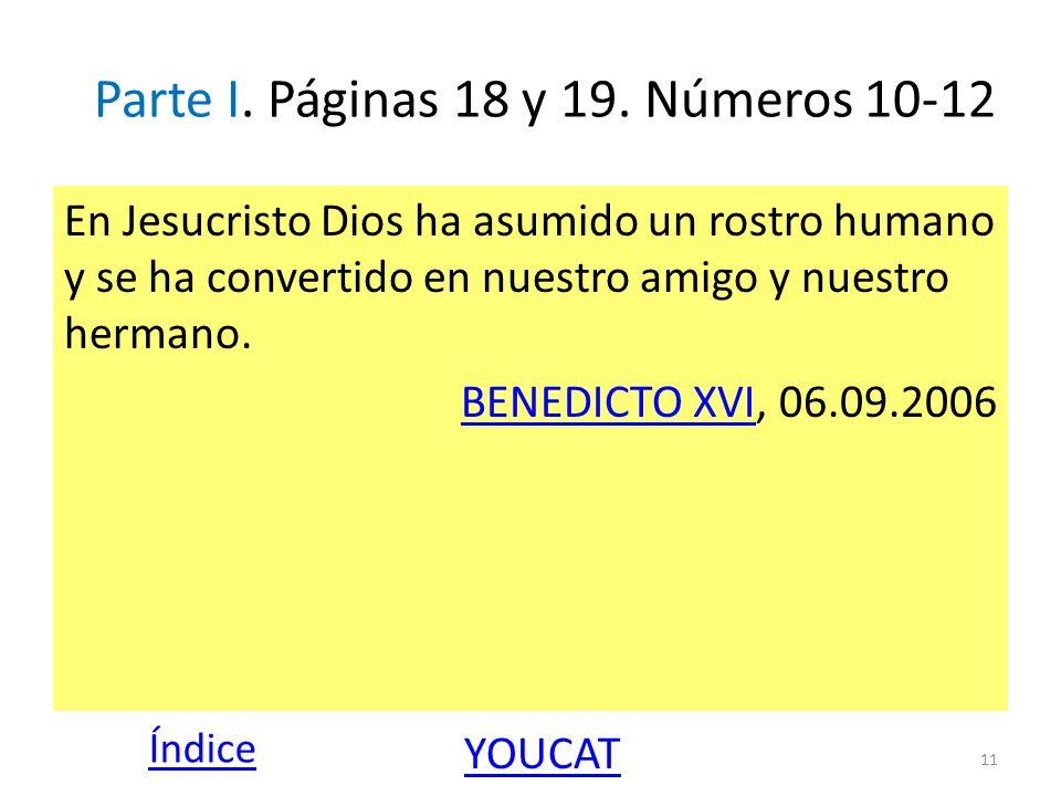 Parte I. Páginas 18 y 19. Números 10-12 11 En Jesucristo Dios ha asumido un rostro humano y se ha convertido en nuestro amigo y nuestro hermano. BENED