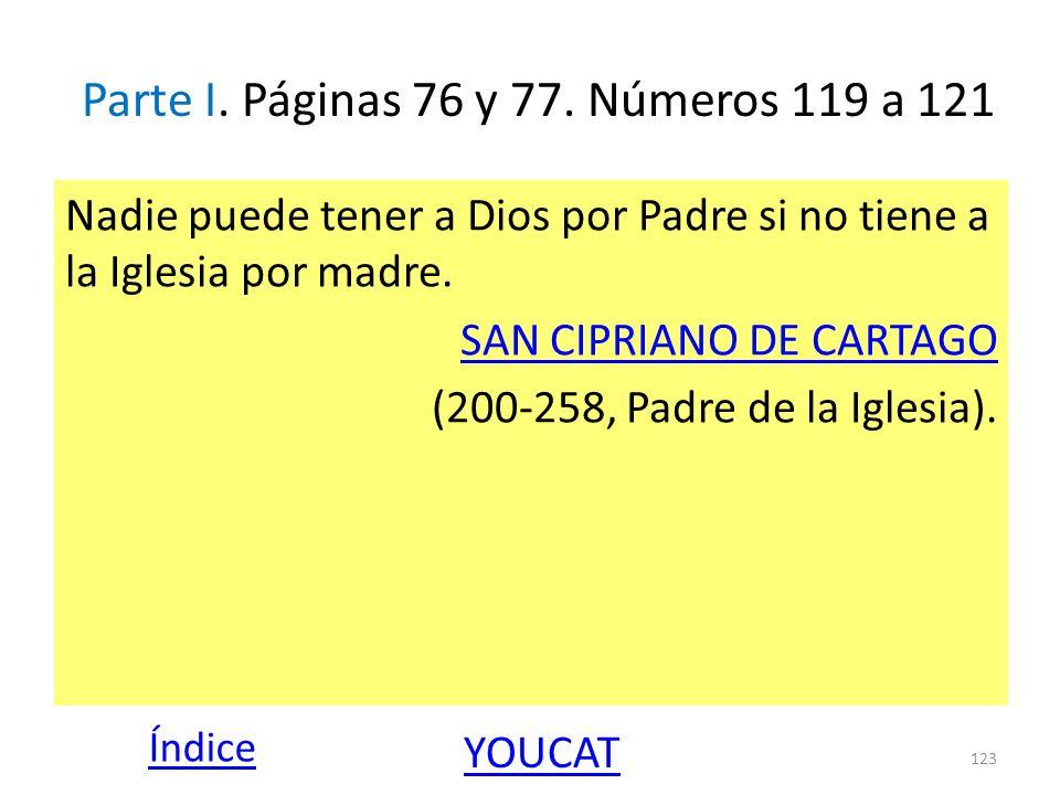 Parte I. Páginas 76 y 77. Números 119 a 121 Nadie puede tener a Dios por Padre si no tiene a la Iglesia por madre. SAN CIPRIANO DE CARTAGO (200-258, P