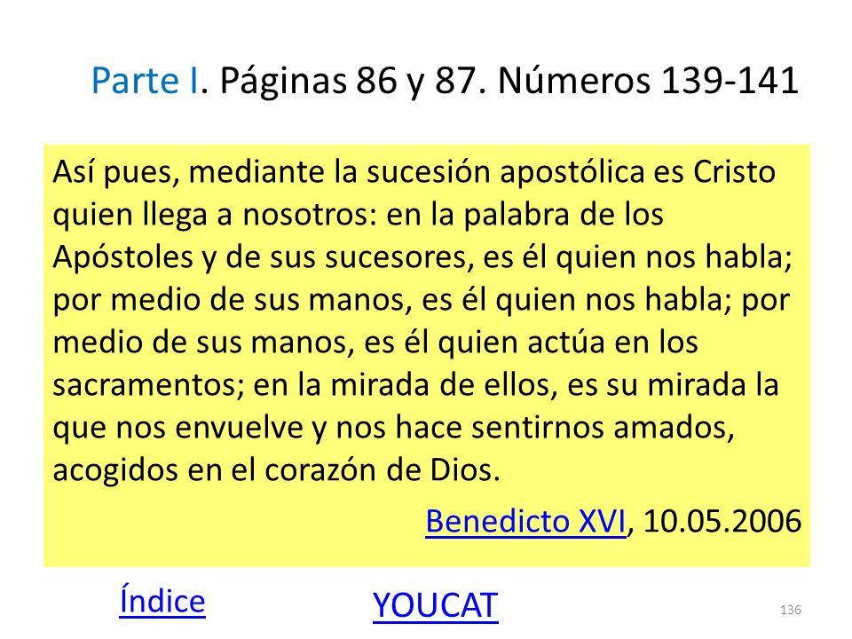 Parte I. Páginas 86 y 87. Números 139-141 Así pues, mediante la sucesión apostólica es Cristo quien llega a nosotros: en la palabra de los Apóstoles y