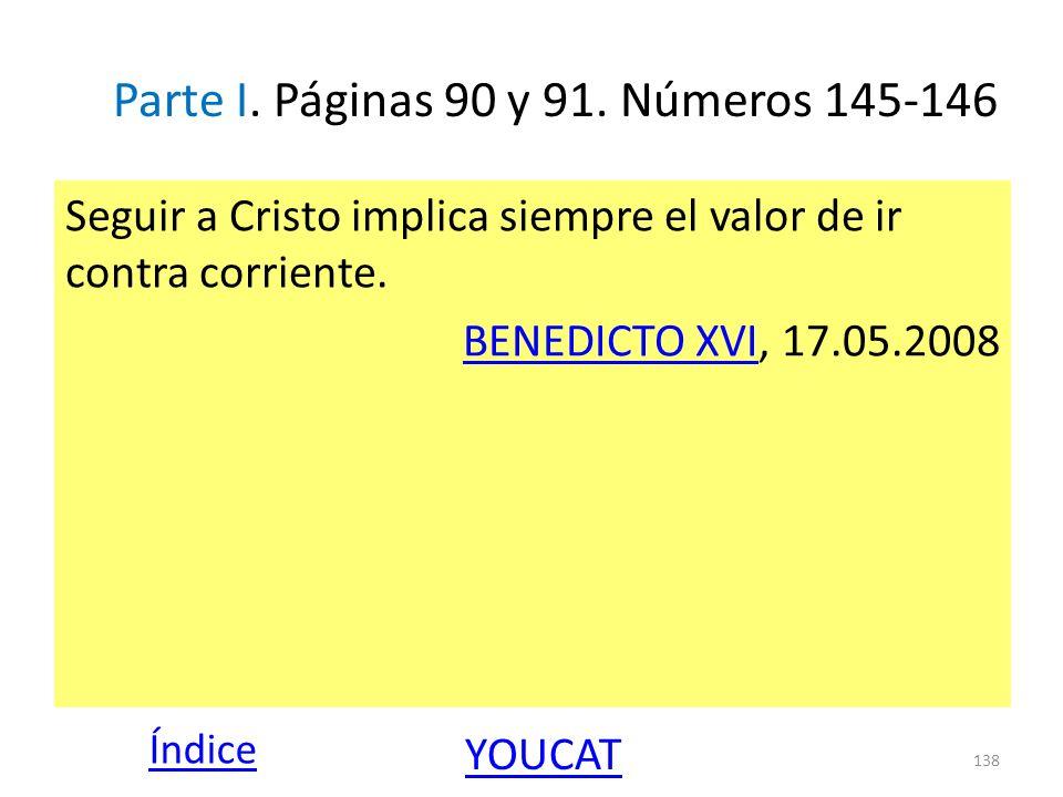 Parte I. Páginas 90 y 91. Números 145-146 Seguir a Cristo implica siempre el valor de ir contra corriente. BENEDICTO XVIBENEDICTO XVI, 17.05.2008 138