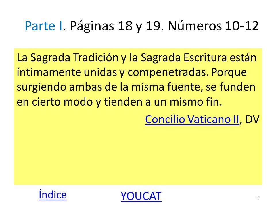 Parte I. Páginas 18 y 19. Números 10-12 La Sagrada Tradición y la Sagrada Escritura están íntimamente unidas y compenetradas. Porque surgiendo ambas d