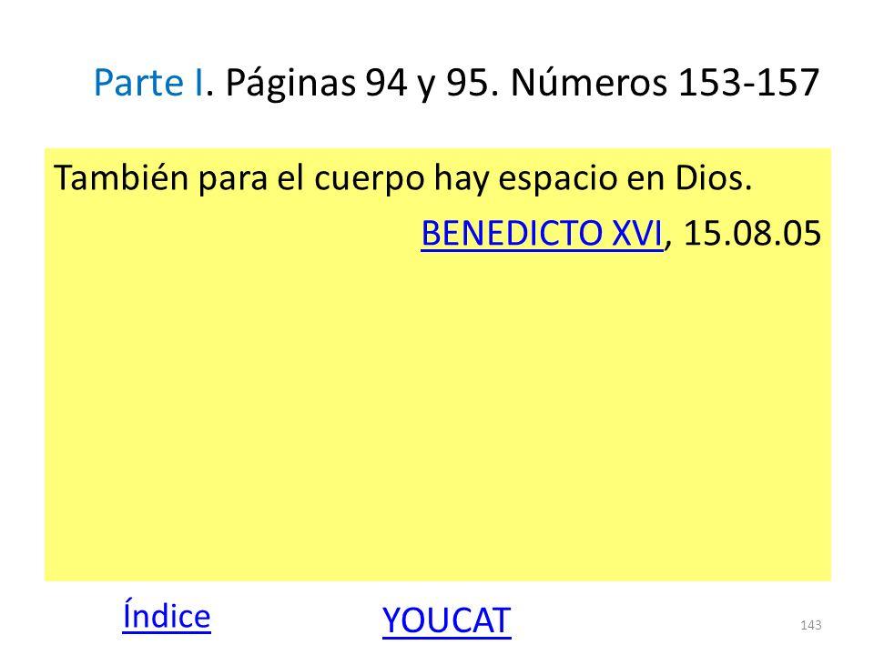 Parte I. Páginas 94 y 95. Números 153-157 También para el cuerpo hay espacio en Dios. BENEDICTO XVIBENEDICTO XVI, 15.08.05 143 Índice YOUCAT