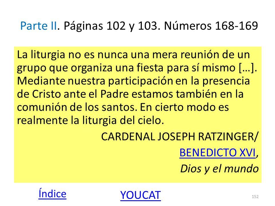 Parte II. Páginas 102 y 103. Números 168-169 La liturgia no es nunca una mera reunión de un grupo que organiza una fiesta para sí mismo […]. Mediante