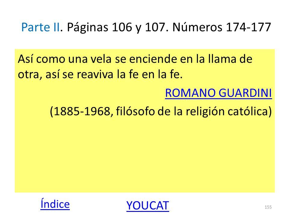 Parte II. Páginas 106 y 107. Números 174-177 Así como una vela se enciende en la llama de otra, así se reaviva la fe en la fe. ROMANO GUARDINI (1885-1