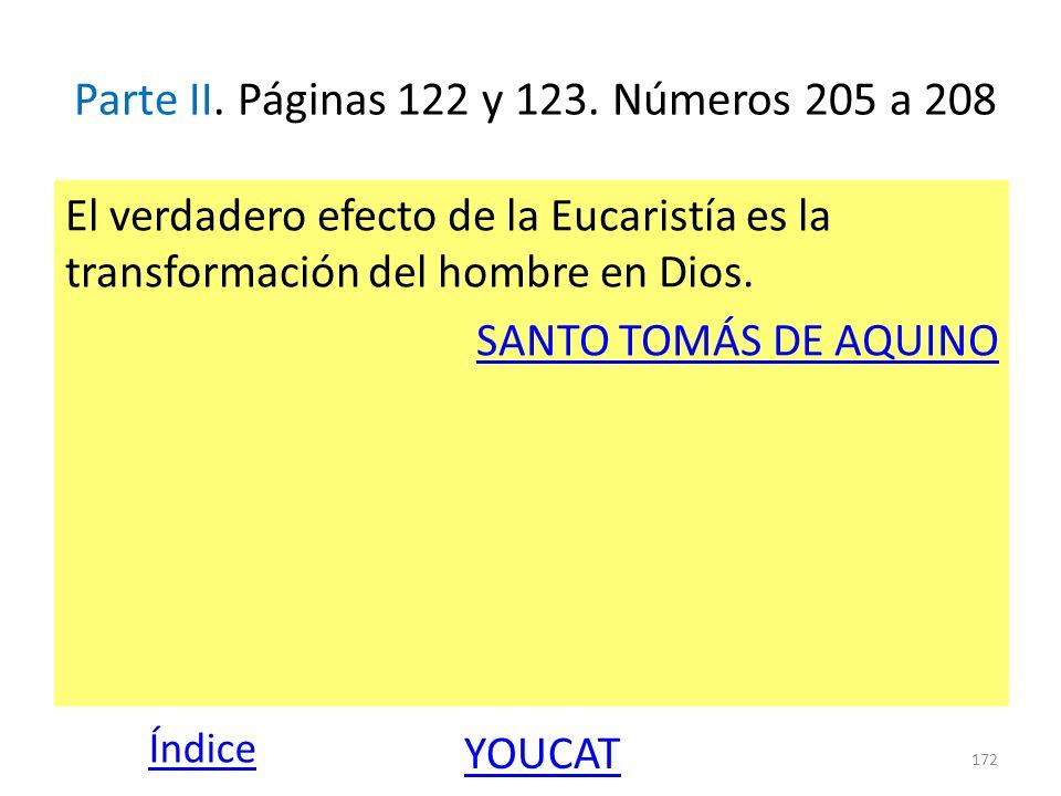 Parte II. Páginas 122 y 123. Números 205 a 208 El verdadero efecto de la Eucaristía es la transformación del hombre en Dios. SANTO TOMÁS DE AQUINO 172