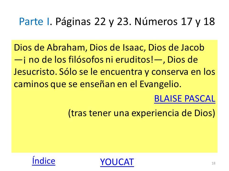 Parte I. Páginas 22 y 23. Números 17 y 18 Dios de Abraham, Dios de Isaac, Dios de Jacob ¡ no de los filósofos ni eruditos!, Dios de Jesucristo. Sólo s