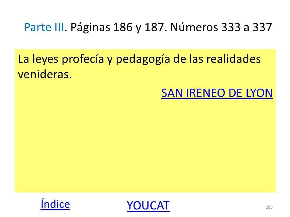 Parte III. Páginas 186 y 187. Números 333 a 337 La leyes profecía y pedagogía de las realidades venideras. SAN IRENEO DE LYON 285 Índice YOUCAT