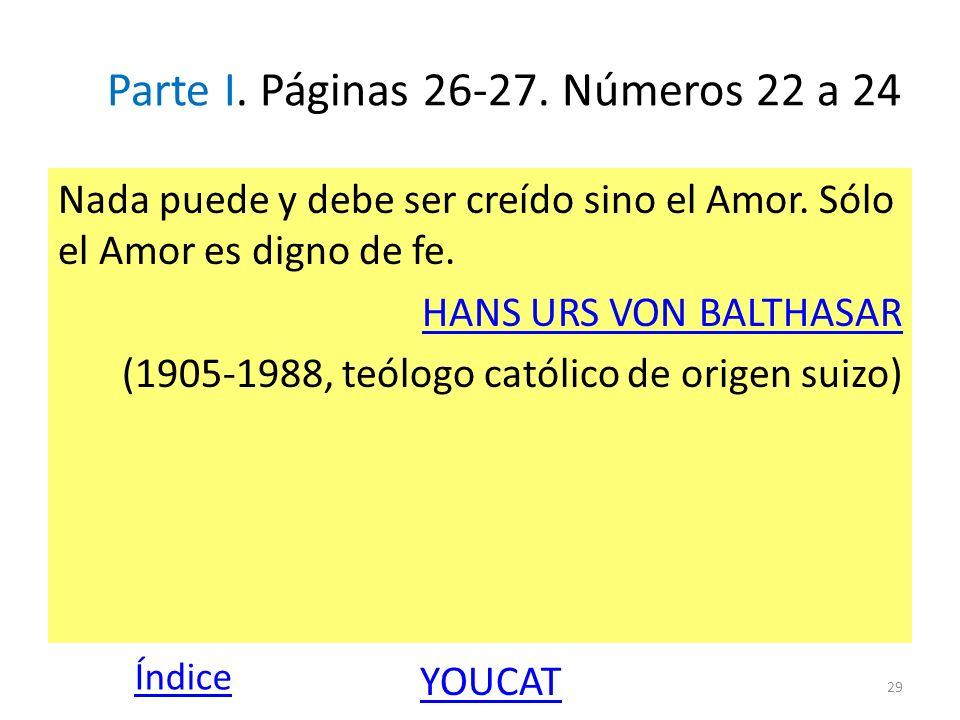 Parte I. Páginas 26-27. Números 22 a 24 Nada puede y debe ser creído sino el Amor. Sólo el Amor es digno de fe. HANS URS VON BALTHASAR (1905-1988, teó