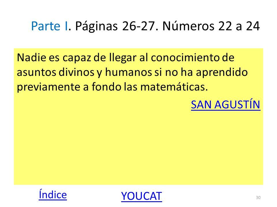 Parte I. Páginas 26-27. Números 22 a 24 Nadie es capaz de llegar al conocimiento de asuntos divinos y humanos si no ha aprendido previamente a fondo l