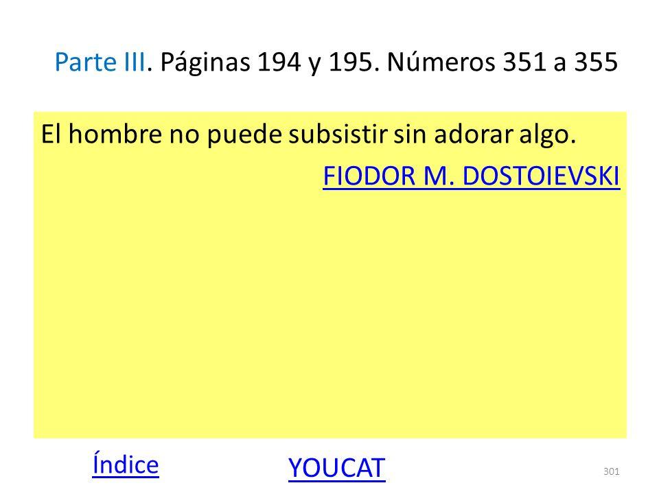 Parte III. Páginas 194 y 195. Números 351 a 355 El hombre no puede subsistir sin adorar algo. FIODOR M. DOSTOIEVSKI 301 Índice YOUCAT