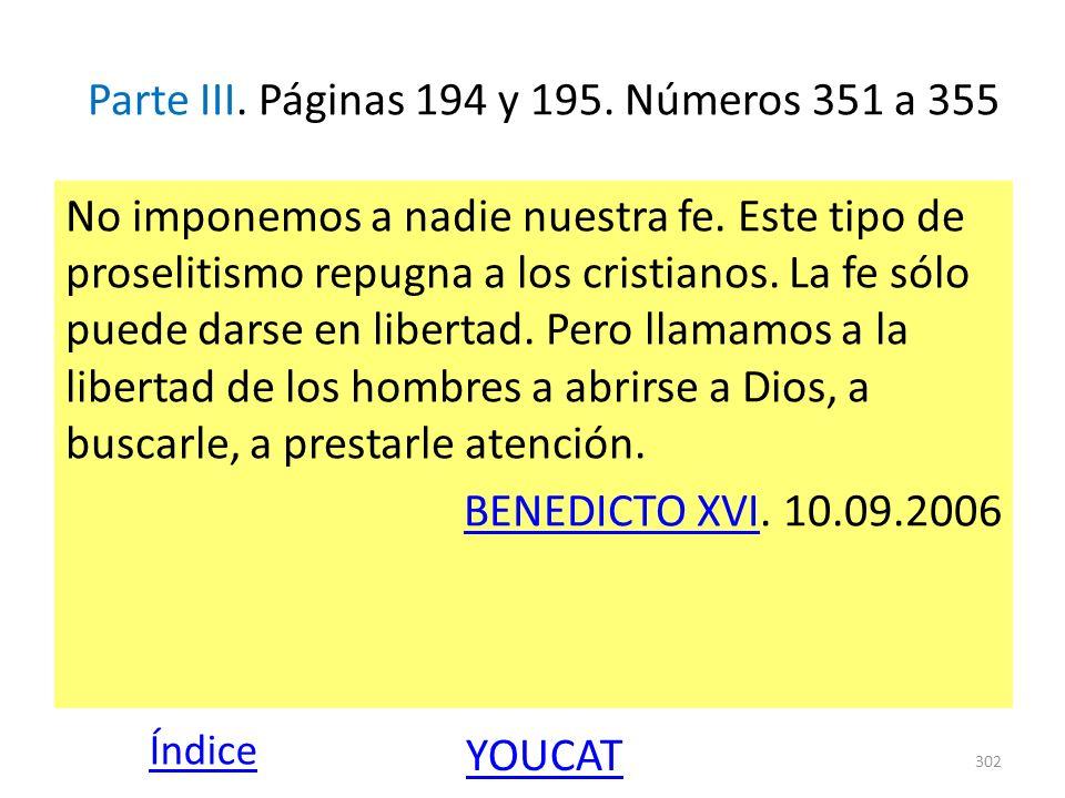 Parte III. Páginas 194 y 195. Números 351 a 355 No imponemos a nadie nuestra fe. Este tipo de proselitismo repugna a los cristianos. La fe sólo puede