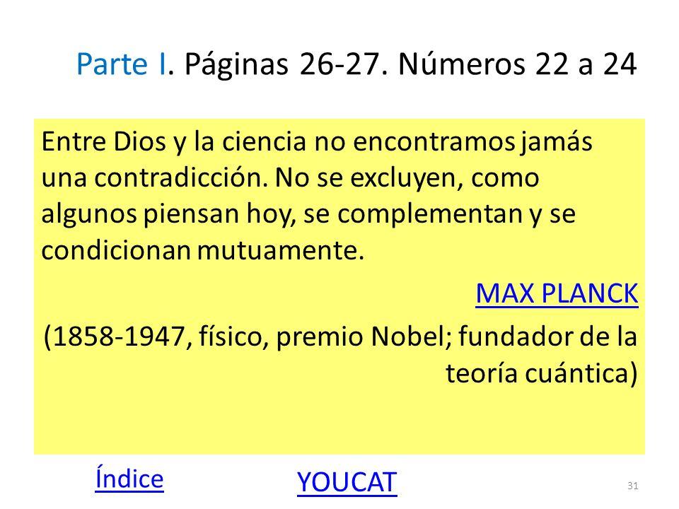 Parte I. Páginas 26-27. Números 22 a 24 Entre Dios y la ciencia no encontramos jamás una contradicción. No se excluyen, como algunos piensan hoy, se c