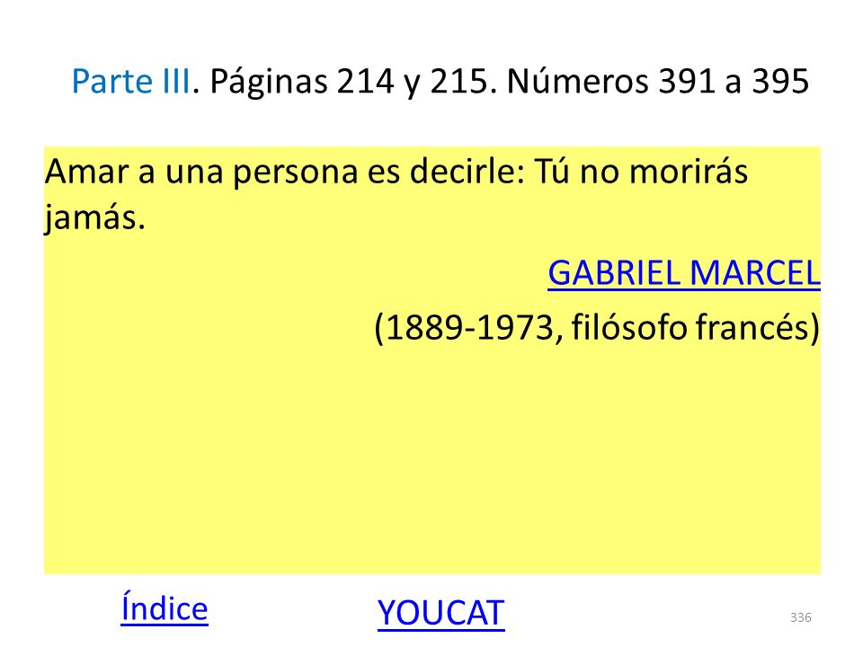 Parte III. Páginas 214 y 215. Números 391 a 395 Amar a una persona es decirle: Tú no morirás jamás. GABRIEL MARCEL (1889-1973, filósofo francés) 336 Í