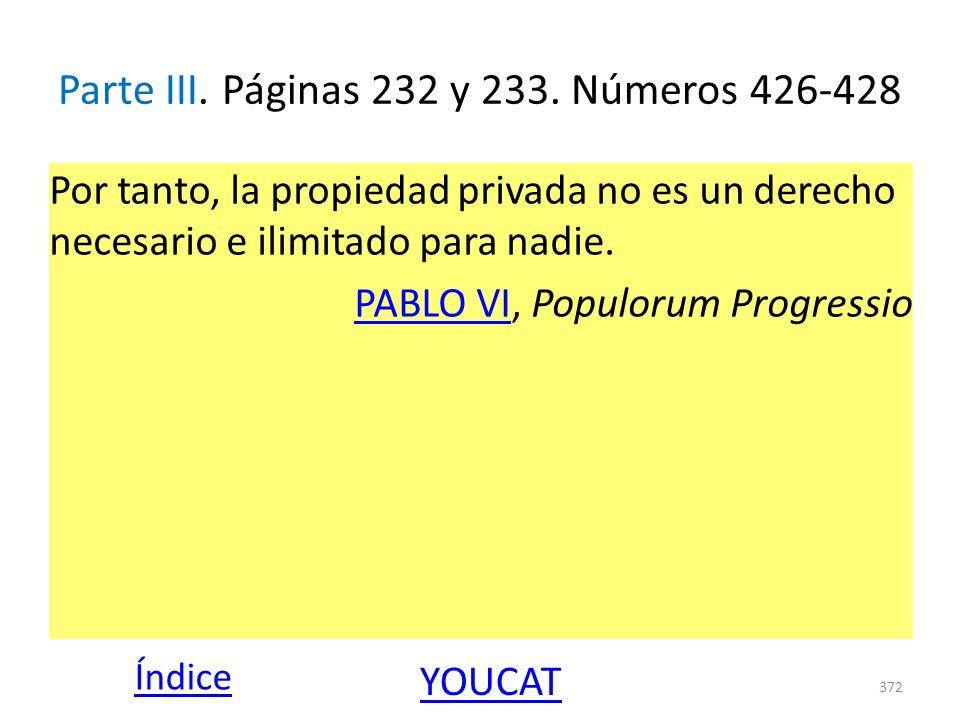 Parte III. Páginas 232 y 233. Números 426-428 Por tanto, la propiedad privada no es un derecho necesario e ilimitado para nadie. PABLO VIPABLO VI, Pop