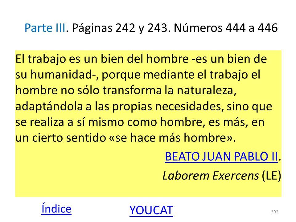 Parte III. Páginas 242 y 243. Números 444 a 446 El trabajo es un bien del hombre -es un bien de su humanidad-, porque mediante el trabajo el hombre no