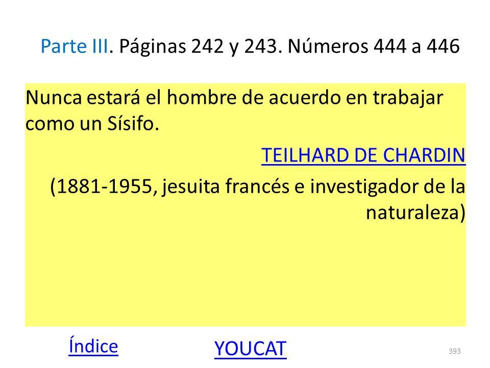 Parte III. Páginas 242 y 243. Números 444 a 446 Nunca estará el hombre de acuerdo en trabajar como un Sísifo. TEILHARD DE CHARDIN (1881-1955, jesuita