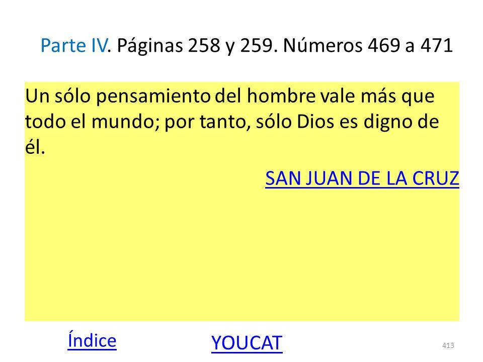 Parte IV. Páginas 258 y 259. Números 469 a 471 Un sólo pensamiento del hombre vale más que todo el mundo; por tanto, sólo Dios es digno de él. SAN JUA