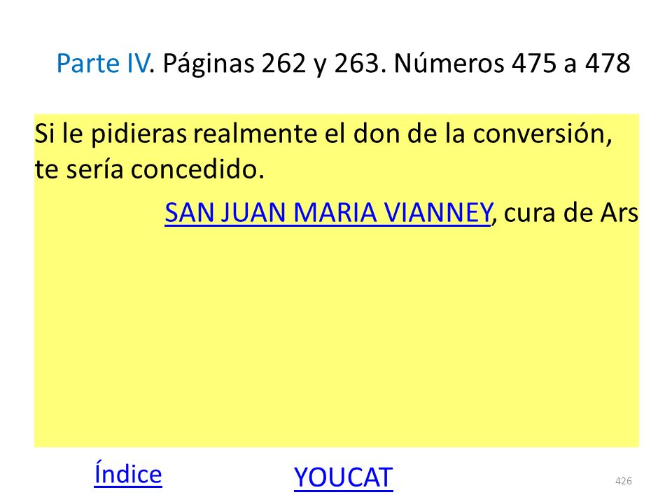 Parte IV. Páginas 262 y 263. Números 475 a 478 Si le pidieras realmente el don de la conversión, te sería concedido. SAN JUAN MARIA VIANNEYSAN JUAN MA