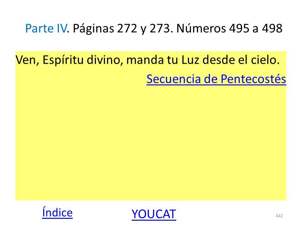 Parte IV. Páginas 272 y 273. Números 495 a 498 Ven, Espíritu divino, manda tu Luz desde el cielo. Secuencia de Pentecostés 442 Índice YOUCAT