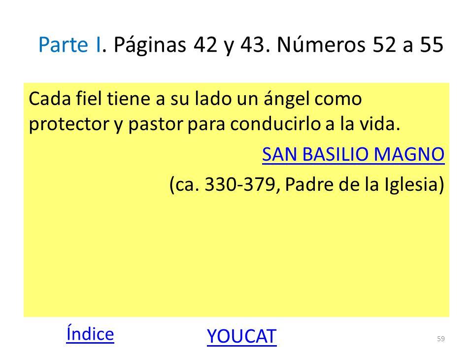 Parte I. Páginas 42 y 43. Números 52 a 55 Cada fiel tiene a su lado un ángel como protector y pastor para conducirlo a la vida. SAN BASILIO MAGNO (ca.