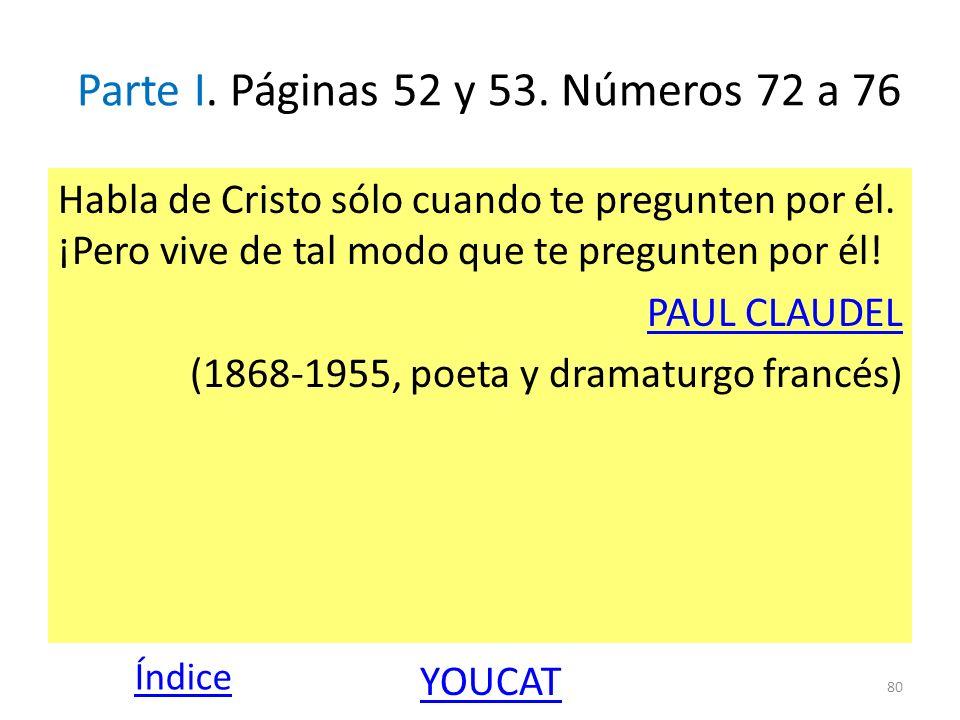 Parte I. Páginas 52 y 53. Números 72 a 76 Habla de Cristo sólo cuando te pregunten por él. ¡Pero vive de tal modo que te pregunten por él! PAUL CLAUDE