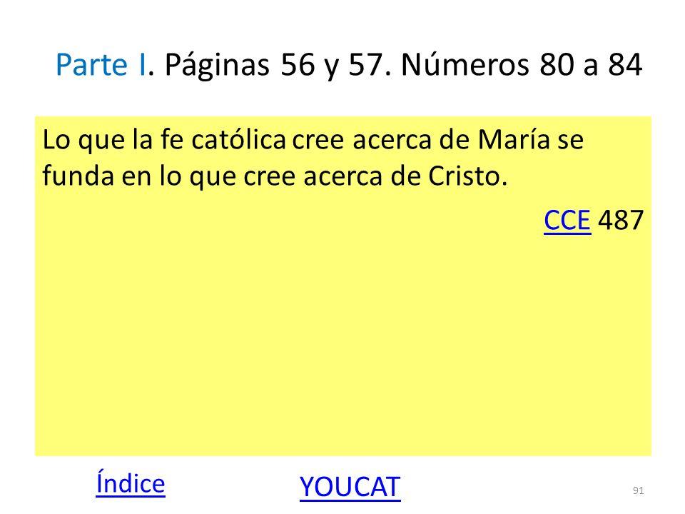 Parte I. Páginas 56 y 57. Números 80 a 84 Lo que la fe católica cree acerca de María se funda en lo que cree acerca de Cristo. CCECCE 487 91 Índice YO
