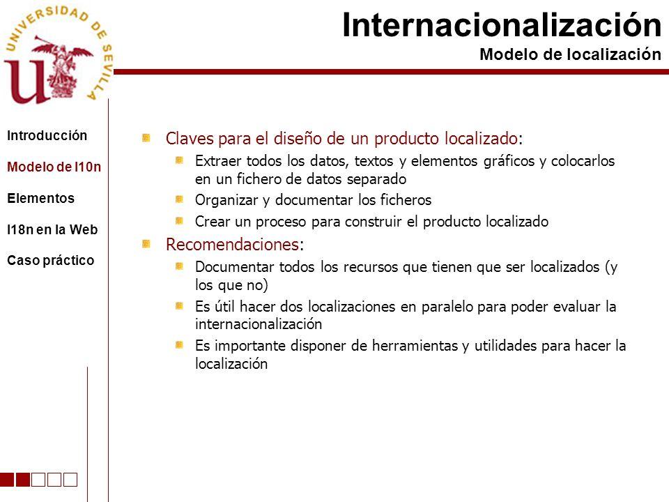 Claves para el diseño de un producto localizado: Extraer todos los datos, textos y elementos gráficos y colocarlos en un fichero de datos separado Organizar y documentar los ficheros Crear un proceso para construir el producto localizado Recomendaciones: Documentar todos los recursos que tienen que ser localizados (y los que no) Es útil hacer dos localizaciones en paralelo para poder evaluar la internacionalización Es importante disponer de herramientas y utilidades para hacer la localización Internacionalización Modelo de localización Introducción Modelo de l10n Elementos I18n en la Web Caso práctico