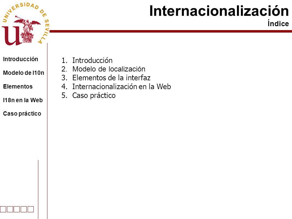 Internacionalización Índice Introducción Modelo de l10n Elementos I18n en la Web Caso práctico 1.Introducción 2.Modelo de localización 3.Elementos de la interfaz 4.Internacionalización en la Web 5.Caso práctico