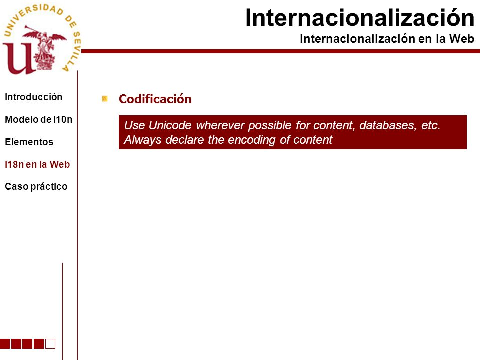 Codificación Internacionalización Internacionalización en la Web Use Unicode wherever possible for content, databases, etc. Always declare the encodin