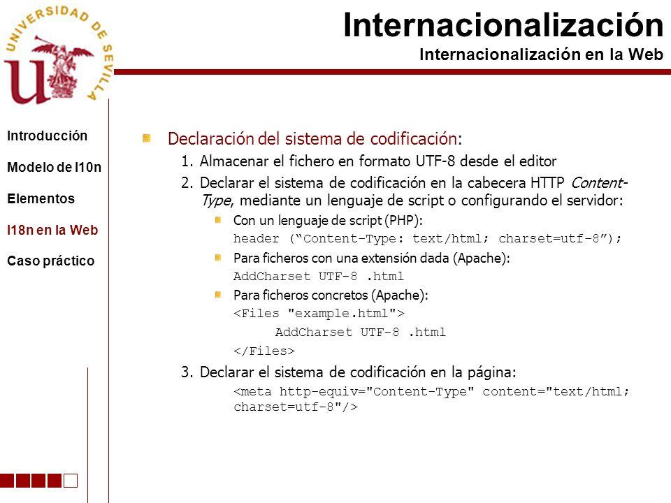 Declaración del sistema de codificación: 1.Almacenar el fichero en formato UTF-8 desde el editor 2.Declarar el sistema de codificación en la cabecera HTTP Content- Type, mediante un lenguaje de script o configurando el servidor: Con un lenguaje de script (PHP): header (Content-Type: text/html; charset=utf-8); Para ficheros con una extensión dada (Apache): AddCharset UTF-8.html Para ficheros concretos (Apache): AddCharset UTF-8.html 3.Declarar el sistema de codificación en la página: Internacionalización Internacionalización en la Web Introducción Modelo de l10n Elementos I18n en la Web Caso práctico