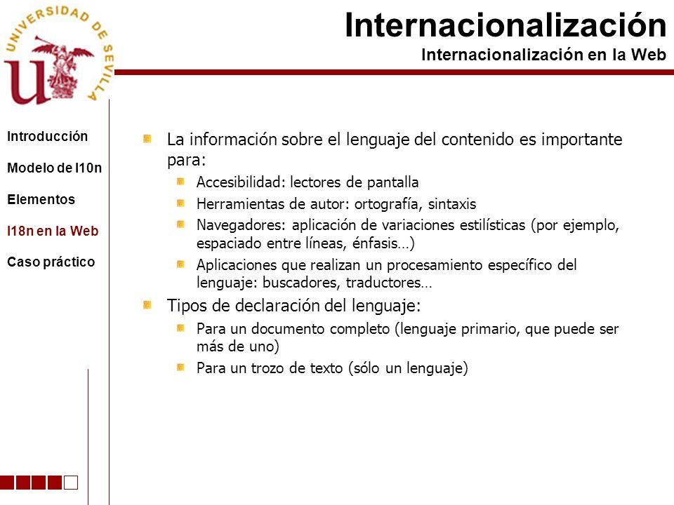 La información sobre el lenguaje del contenido es importante para: Accesibilidad: lectores de pantalla Herramientas de autor: ortografía, sintaxis Navegadores: aplicación de variaciones estilísticas (por ejemplo, espaciado entre líneas, énfasis…) Aplicaciones que realizan un procesamiento específico del lenguaje: buscadores, traductores… Tipos de declaración del lenguaje: Para un documento completo (lenguaje primario, que puede ser más de uno) Para un trozo de texto (sólo un lenguaje) Internacionalización Internacionalización en la Web Introducción Modelo de l10n Elementos I18n en la Web Caso práctico