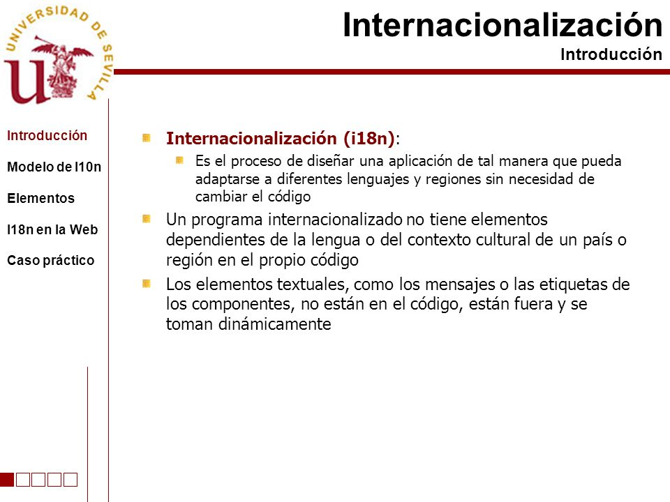 Internacionalización (i18n): Es el proceso de diseñar una aplicación de tal manera que pueda adaptarse a diferentes lenguajes y regiones sin necesidad de cambiar el código Un programa internacionalizado no tiene elementos dependientes de la lengua o del contexto cultural de un país o región en el propio código Los elementos textuales, como los mensajes o las etiquetas de los componentes, no están en el código, están fuera y se toman dinámicamente Internacionalización Introducción Modelo de l10n Elementos I18n en la Web Caso práctico