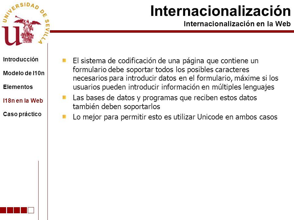El sistema de codificación de una página que contiene un formulario debe soportar todos los posibles caracteres necesarios para introducir datos en el formulario, máxime si los usuarios pueden introducir información en múltiples lenguajes Las bases de datos y programas que reciben estos datos también deben soportarlos Lo mejor para permitir esto es utilizar Unicode en ambos casos Internacionalización Internacionalización en la Web Introducción Modelo de l10n Elementos I18n en la Web Caso práctico