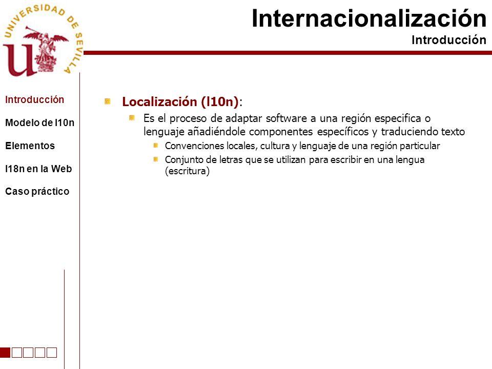 Localización (l10n): Es el proceso de adaptar software a una región especifica o lenguaje añadiéndole componentes específicos y traduciendo texto Convenciones locales, cultura y lenguaje de una región particular Conjunto de letras que se utilizan para escribir en una lengua (escritura) Internacionalización Introducción Modelo de l10n Elementos I18n en la Web Caso práctico
