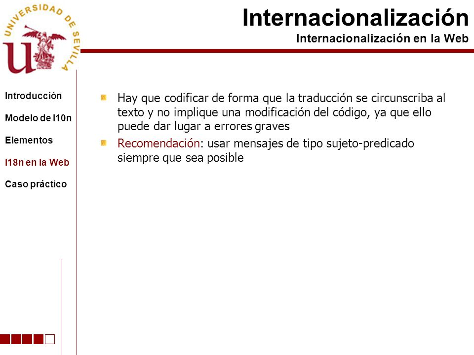 Hay que codificar de forma que la traducción se circunscriba al texto y no implique una modificación del código, ya que ello puede dar lugar a errores graves Recomendación: usar mensajes de tipo sujeto-predicado siempre que sea posible Internacionalización Internacionalización en la Web Introducción Modelo de l10n Elementos I18n en la Web Caso práctico