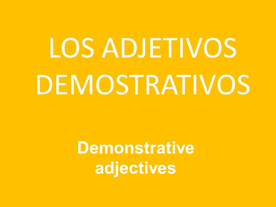 LOS ADJETIVOS DEMOSTRATIVOS Demonstrative adjectives