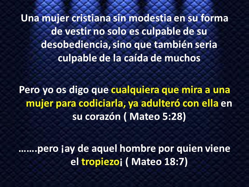 Una mujer cristiana sin modestia en su forma de vestir no solo es culpable de su desobediencia, sino que también seria culpable de la caída de muchos