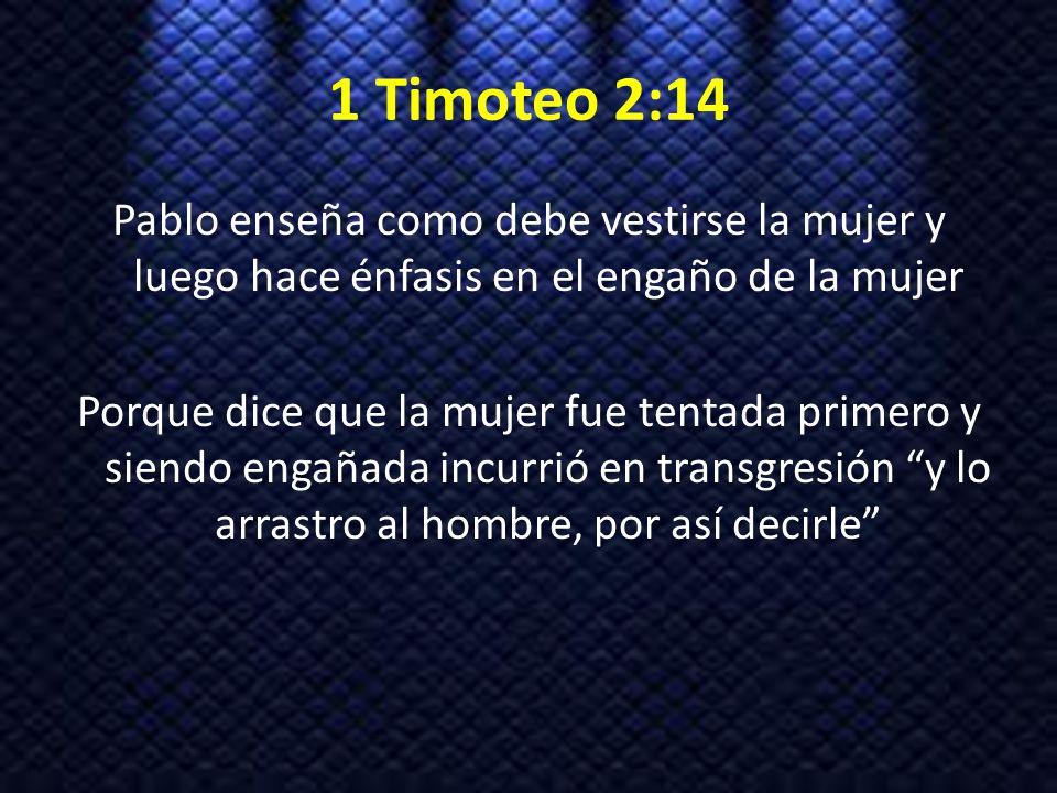 1 Timoteo 2:14 Pablo enseña como debe vestirse la mujer y luego hace énfasis en el engaño de la mujer Porque dice que la mujer fue tentada primero y s