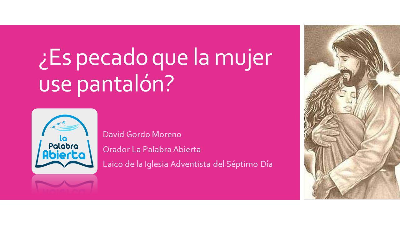 ¿Es pecado que la mujer use pantalón? David Gordo Moreno Orador La Palabra Abierta Laico de la Iglesia Adventista del Séptimo Día
