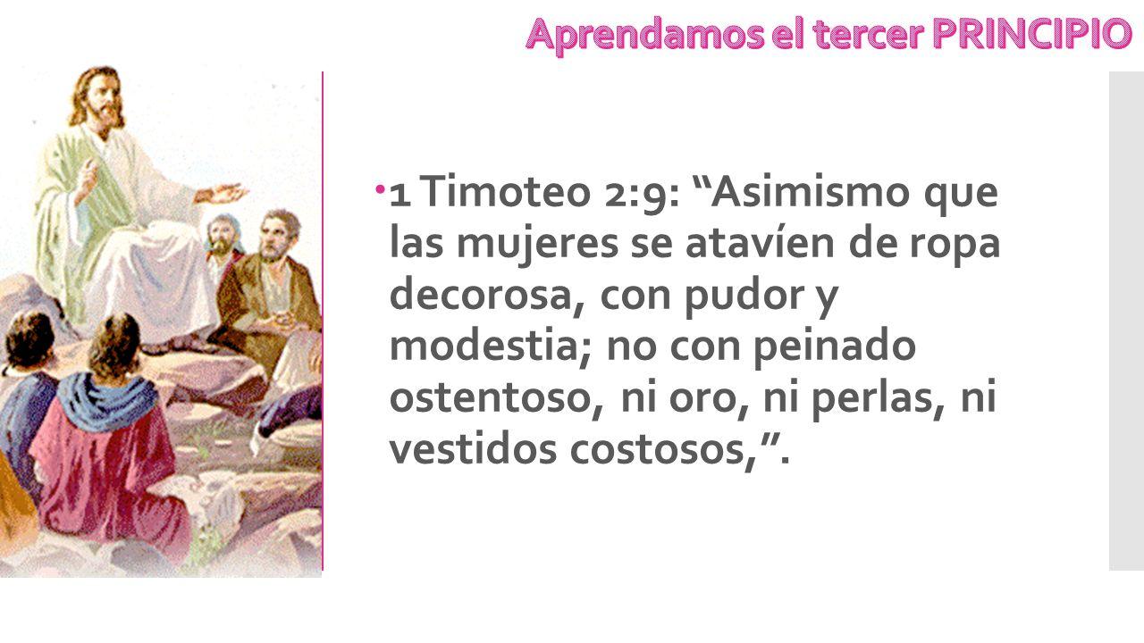 1 Timoteo 2:9: Asimismo que las mujeres se atavíen de ropa decorosa, con pudor y modestia; no con peinado ostentoso, ni oro, ni perlas, ni vestidos co
