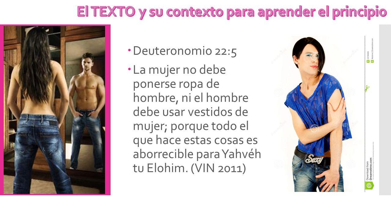 Deuteronomio 22:5 La mujer no debe ponerse ropa de hombre, ni el hombre debe usar vestidos de mujer; porque todo el que hace estas cosas es aborrecibl