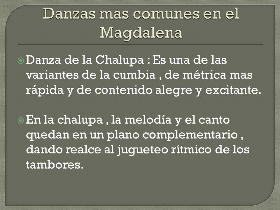 Danza de la Chalupa : Es una de las variantes de la cumbia, de métrica mas rápida y de contenido alegre y excitante. En la chalupa, la melodía y el ca