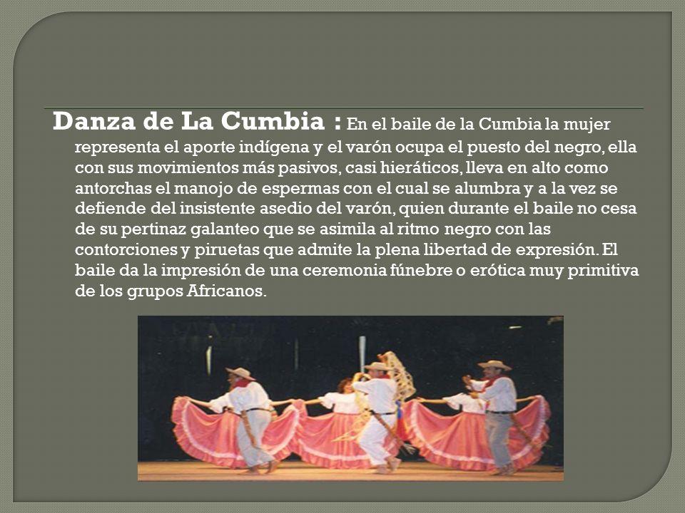 Danza de La Cumbia : En el baile de la Cumbia la mujer representa el aporte indígena y el varón ocupa el puesto del negro, ella con sus movimientos má