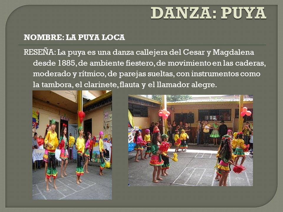 NOMBRE: LA PUYA LOCA RESEÑA: La puya es una danza callejera del Cesar y Magdalena desde 1885, de ambiente fiestero, de movimiento en las caderas, mode